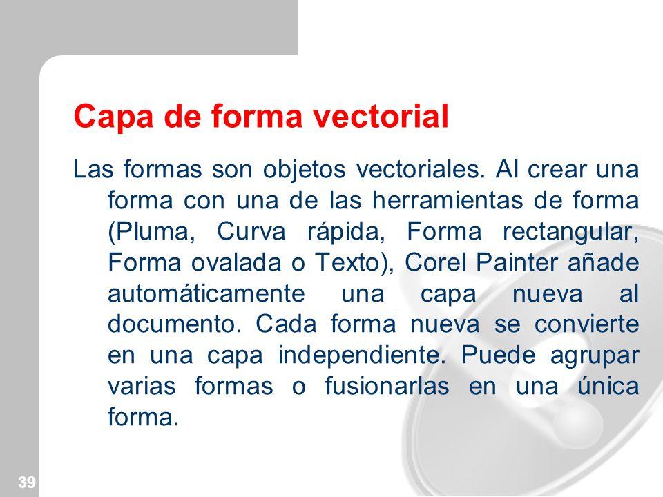 39 Capa de forma vectorial Las formas son objetos vectoriales. Al crear una forma con una de las herramientas de forma (Pluma, Curva rápida, Forma rec