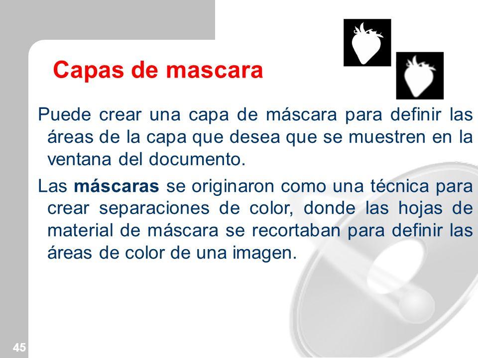 45 Capas de mascara Puede crear una capa de máscara para definir las áreas de la capa que desea que se muestren en la ventana del documento. Las másca