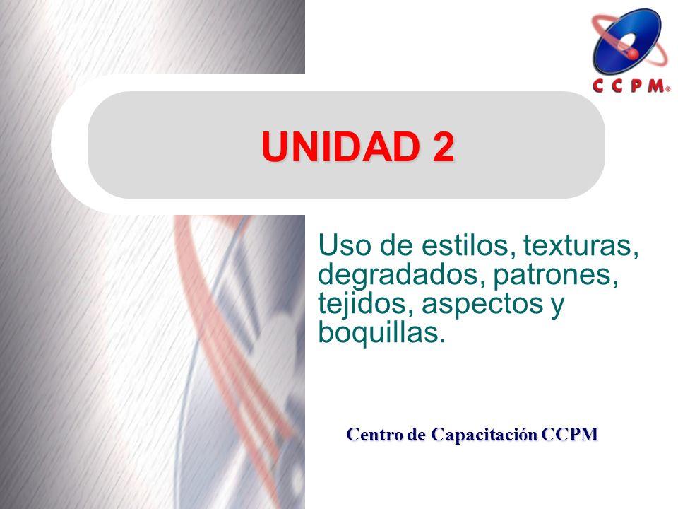Centro de Capacitación CCPM UNIDAD 2 Uso de estilos, texturas, degradados, patrones, tejidos, aspectos y boquillas.