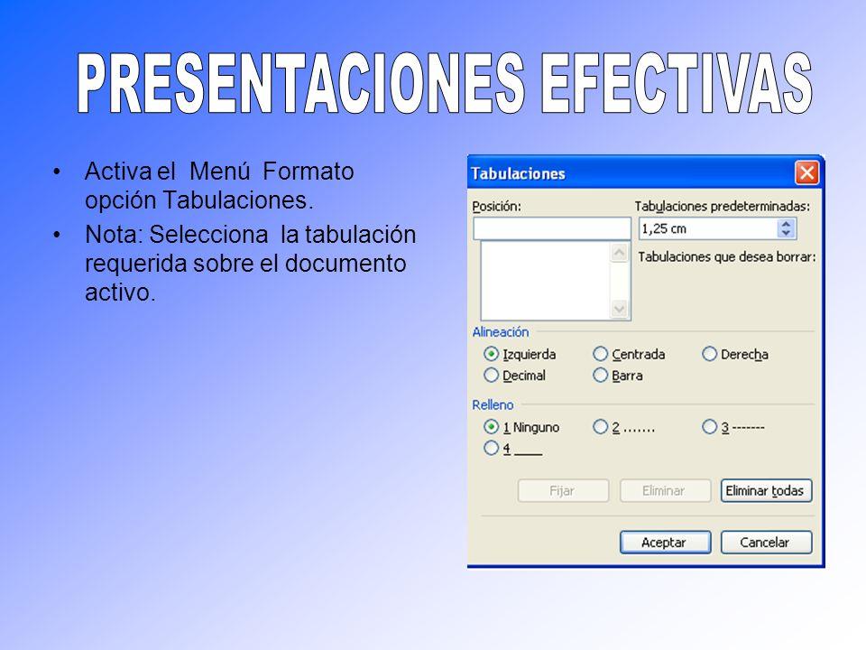 Activa el Menú Formato opción Tabulaciones. Nota: Selecciona la tabulación requerida sobre el documento activo.