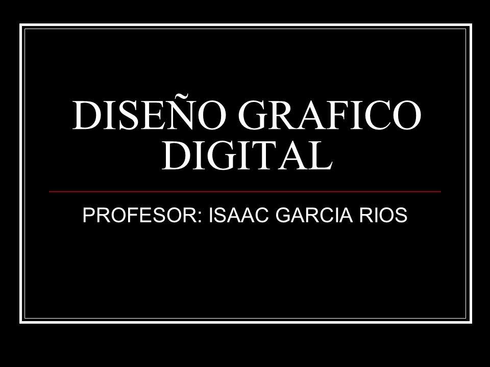 DISEÑO GRAFICO DIGITAL PROFESOR: ISAAC GARCIA RIOS