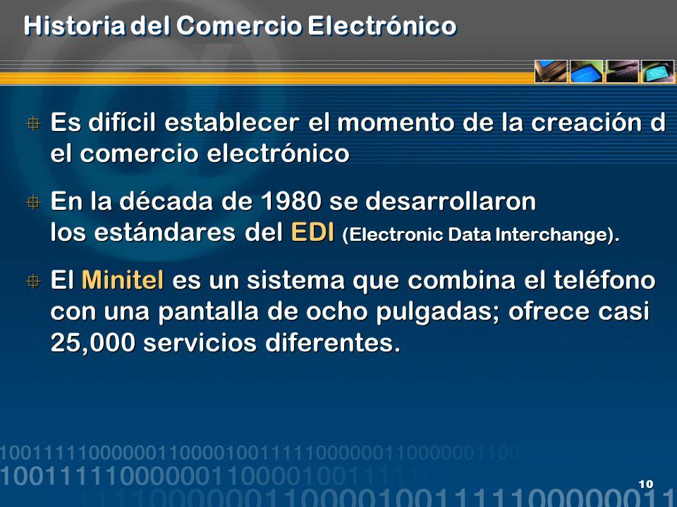 10 Historia del Comercio Electrónico Es difícil establecer el momento de la creación d el comercio electrónico En la década de 1980 se desarrollaron l