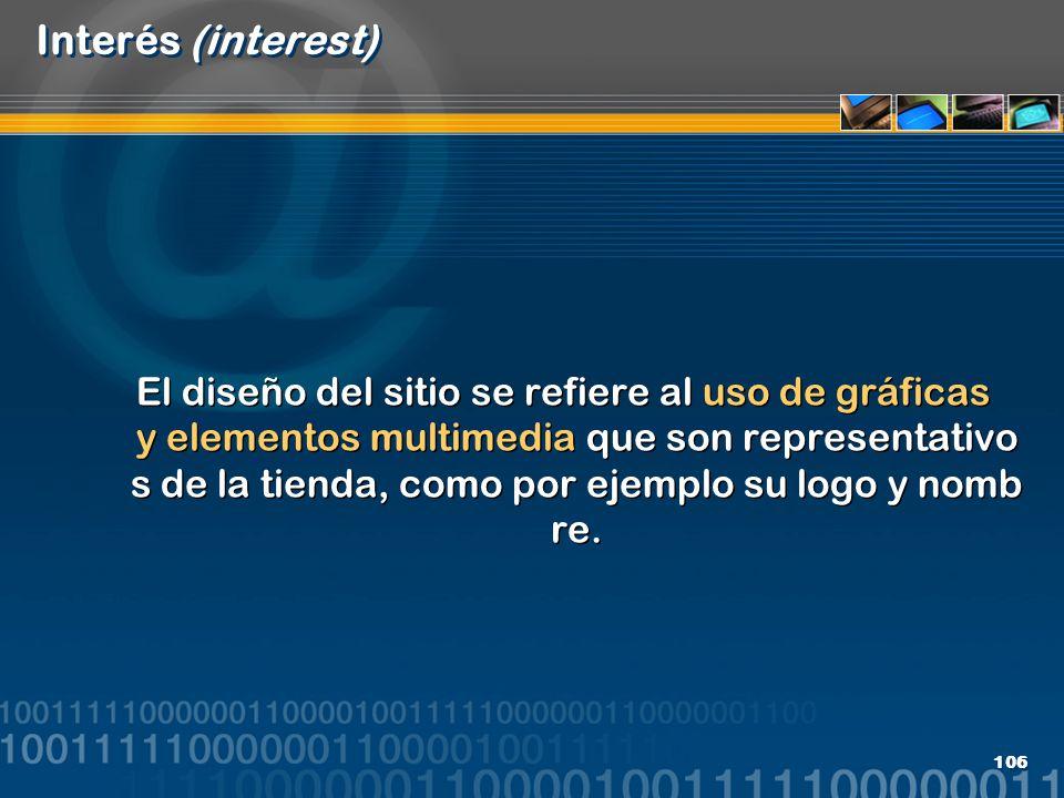 106 Interés (interest) El diseño del sitio se refiere al uso de gráficas y elementos multimedia que son representativo s de la tienda, como por ejempl