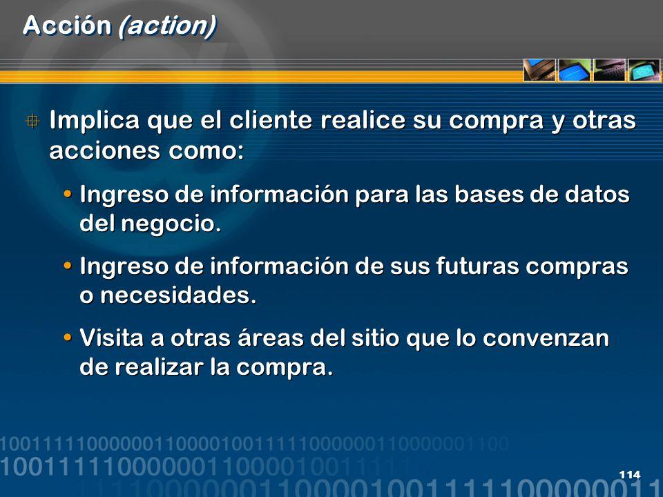 114 Acción (action) Implica que el cliente realice su compra y otras acciones como: Ingreso de información para las bases de datos del negocio. Ingres