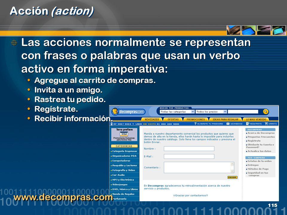 115 Acción (action) Las acciones normalmente se representan con frases o palabras que usan un verbo activo en forma imperativa: Agregue al carrito de