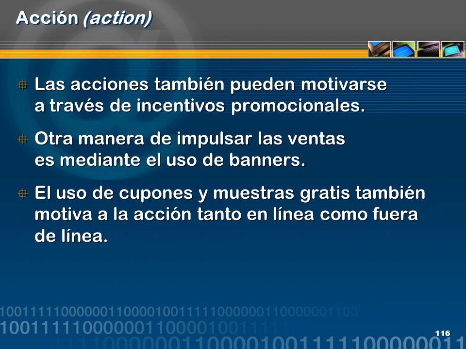 116 Acción (action) Las acciones también pueden motivarse a través de incentivos promocionales. Otra manera de impulsar las ventas es mediante el uso