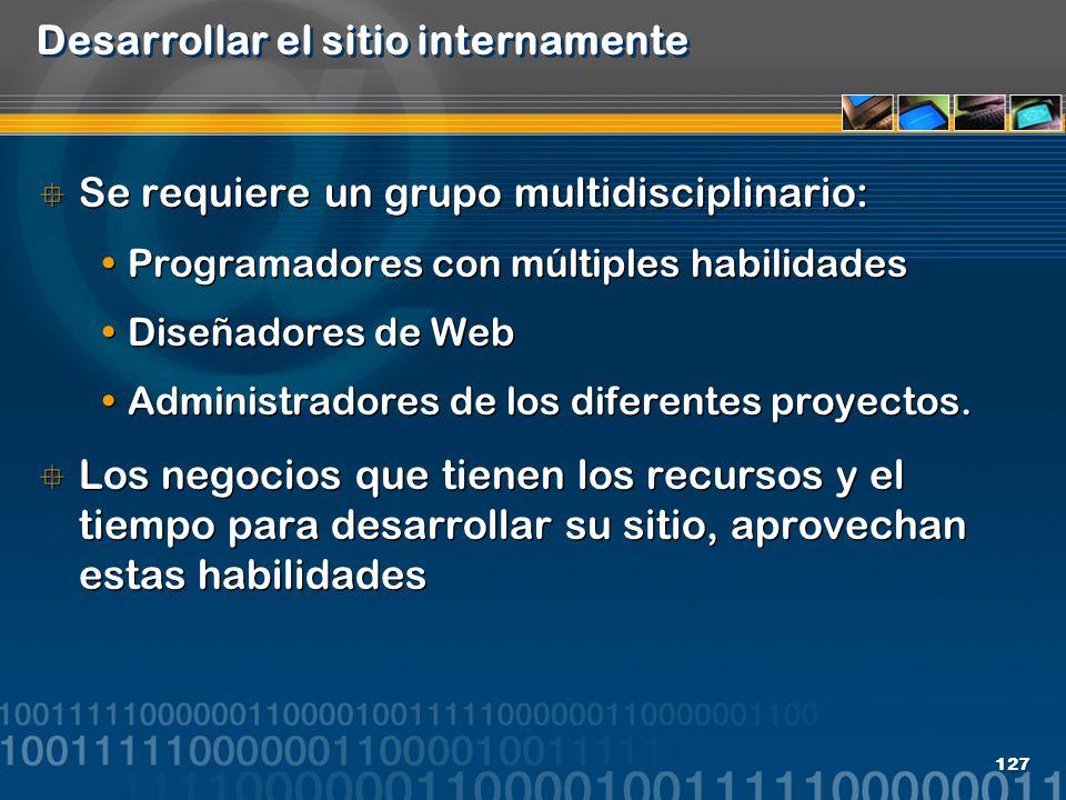 127 Desarrollar el sitio internamente Se requiere un grupo multidisciplinario: Programadores con múltiples habilidades Diseñadores de Web Administrado