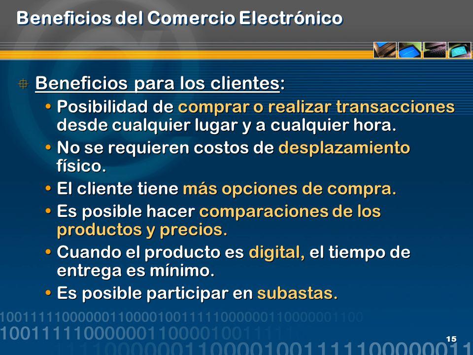15 Beneficios del Comercio Electrónico Beneficios para los clientes: Posibilidad de comprar o realizar transacciones desde cualquier lugar y a cualqui
