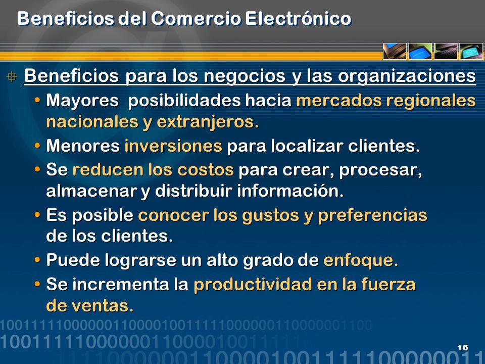 16 Beneficios del Comercio Electrónico Beneficios para los negocios y las organizaciones Mayores posibilidades hacia mercados regionales nacionales y