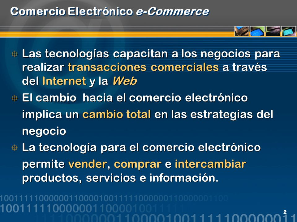 2 Comercio Electrónico e-Commerce Las tecnologías capacitan a los negocios para realizar transacciones comerciales a través del Internet y la Web El c