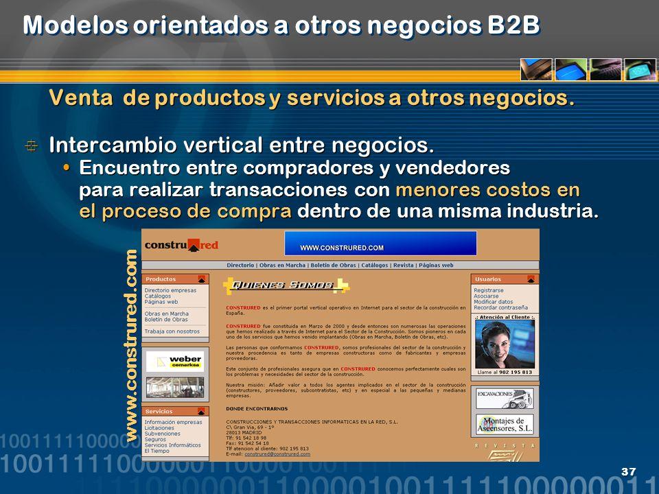 37 Modelos orientados a otros negocios B2B Venta de productos y servicios a otros negocios. Intercambio vertical entre negocios. Encuentro entre compr