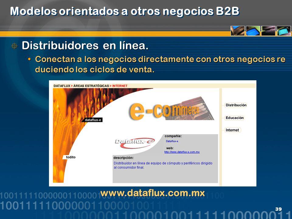 39 Modelos orientados a otros negocios B2B Distribuidores en línea. Conectan a los negocios directamente con otros negocios re duciendo los ciclos de