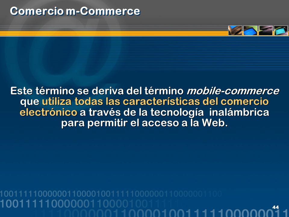 44 Comercio m-Commerce Este término se deriva del término mobile-commerce que utiliza todas las características del comercio electrónico a través de l