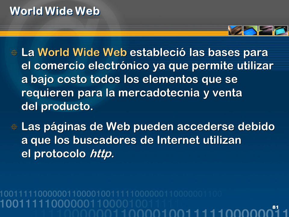 81 World Wide Web La World Wide Web estableció las bases para el comercio electrónico ya que permite utilizar a bajo costo todos los elementos que se