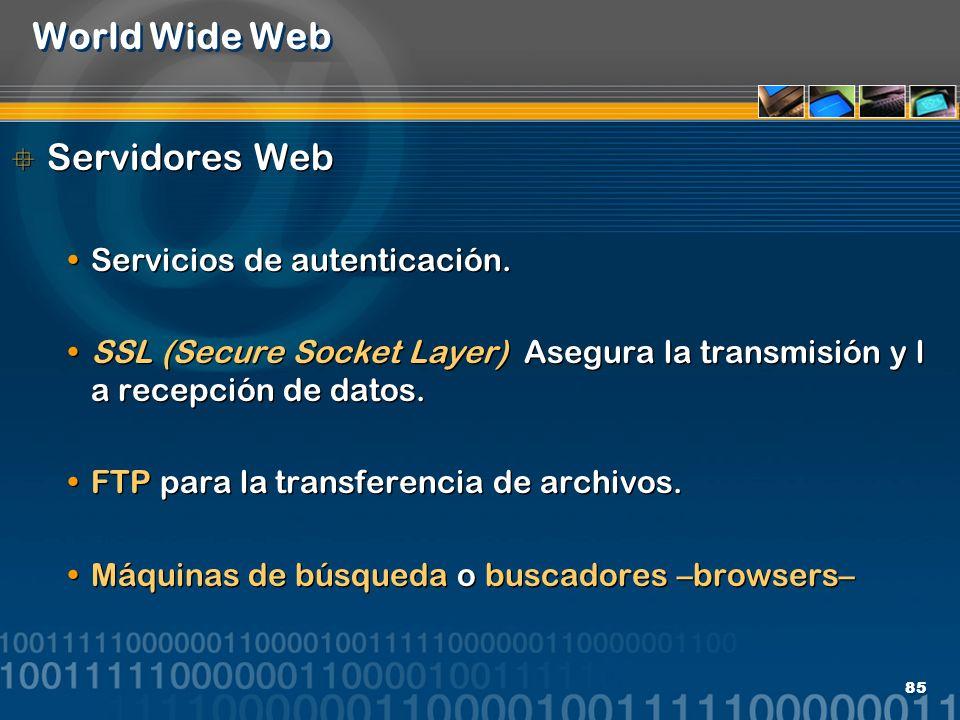 85 World Wide Web Servidores Web Servicios de autenticación. SSL (Secure Socket Layer) Asegura la transmisión y l a recepción de datos. FTP para la tr