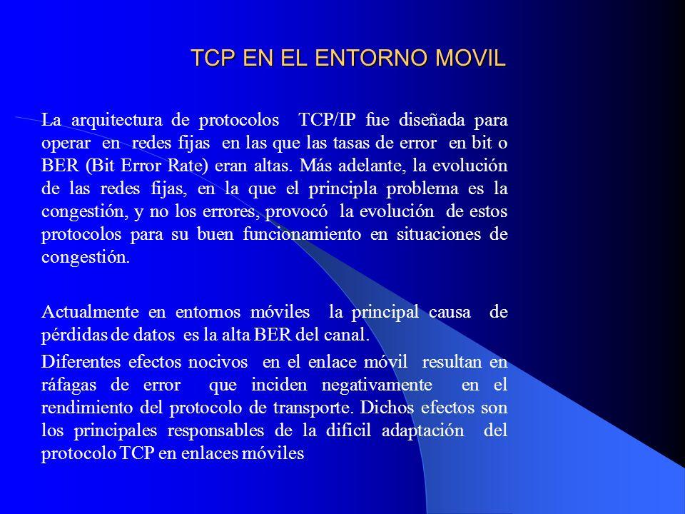 TCP EN EL ENTORNO MOVIL La arquitectura de protocolos TCP/IP fue diseñada para operar en redes fijas en las que las tasas de error en bit o BER (Bit Error Rate) eran altas.