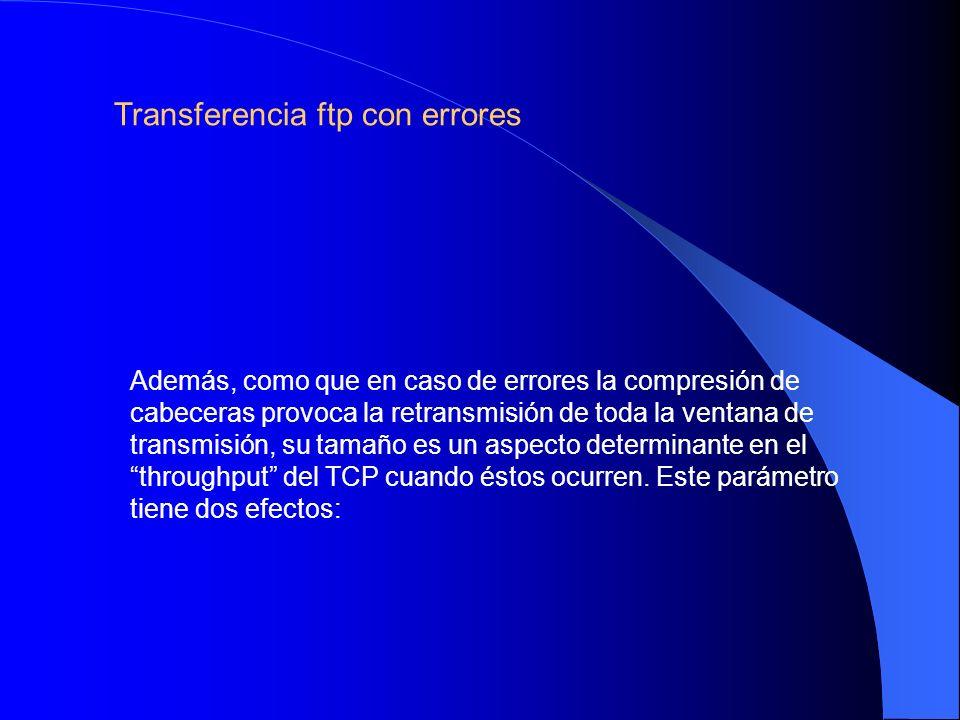 Además, como que en caso de errores la compresión de cabeceras provoca la retransmisión de toda la ventana de transmisión, su tamaño es un aspecto determinante en el throughput del TCP cuando éstos ocurren.