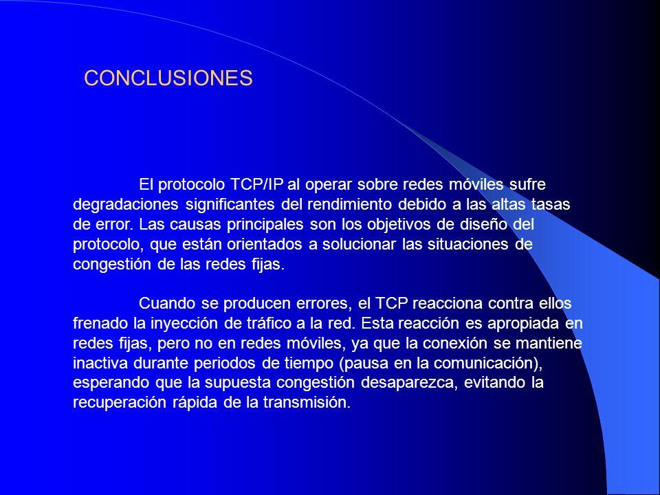 CONCLUSIONES El protocolo TCP/IP al operar sobre redes móviles sufre degradaciones significantes del rendimiento debido a las altas tasas de error. La