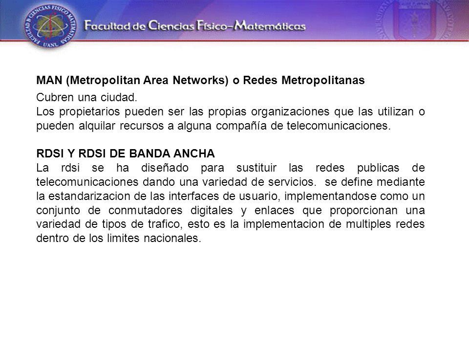 MAN (Metropolitan Area Networks) o Redes Metropolitanas Cubren una ciudad.