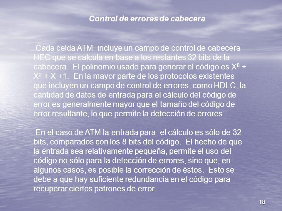 18 Control de errores de cabecera Cada celda ATM incluye un campo de control de cabecera HEC que se calcula en base a los restantes 32 bits de la cabe