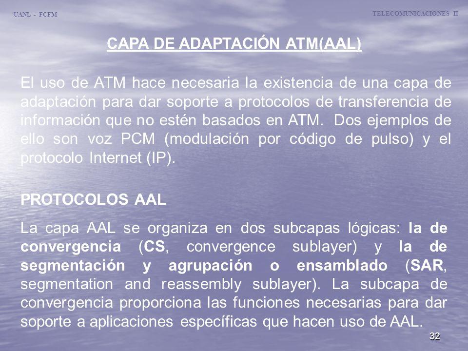 32 UANL - FCFM TELECOMUNICACIONES II CAPA DE ADAPTACIÓN ATM(AAL) El uso de ATM hace necesaria la existencia de una capa de adaptación para dar soporte