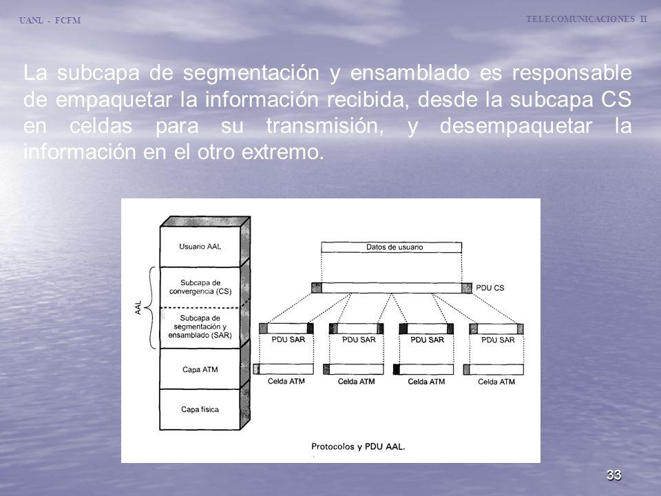 33 UANL - FCFM TELECOMUNICACIONES II La subcapa de segmentación y ensamblado es responsable de empaquetar la información recibida, desde la subcapa CS