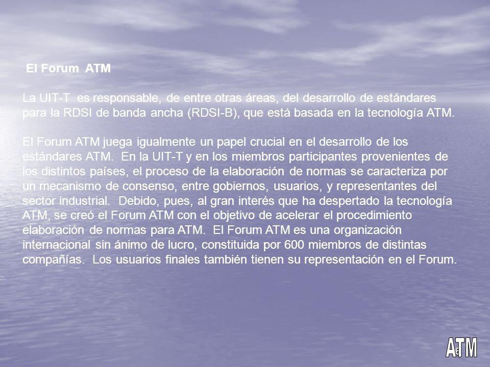 6 El Forum ATM La UIT-T es responsable, de entre otras áreas, del desarrollo de estándares para la RDSI de banda ancha (RDSI-B), que está basada en la