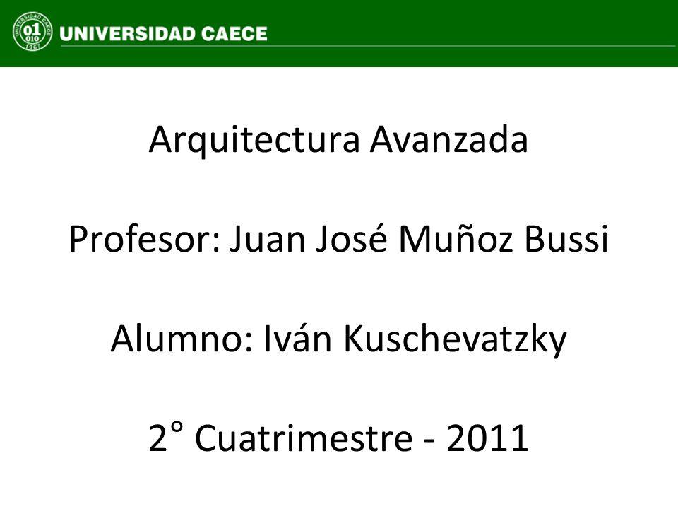 Arquitectura Avanzada Profesor: Juan José Muñoz Bussi Alumno: Iván Kuschevatzky 2° Cuatrimestre - 2011