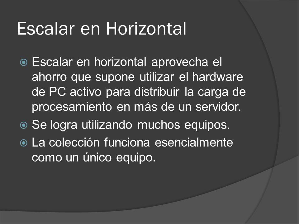 Escalar en Horizontal Escalar en horizontal aprovecha el ahorro que supone utilizar el hardware de PC activo para distribuir la carga de procesamiento