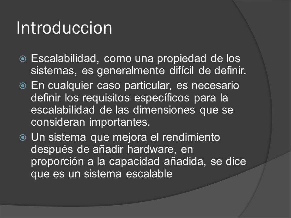 Introduccion Escalabilidad, como una propiedad de los sistemas, es generalmente difícil de definir. En cualquier caso particular, es necesario definir