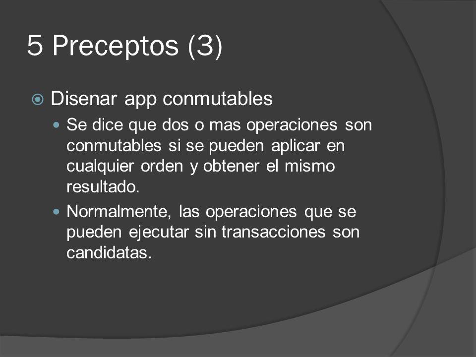5 Preceptos (3) Disenar app conmutables Se dice que dos o mas operaciones son conmutables si se pueden aplicar en cualquier orden y obtener el mismo r