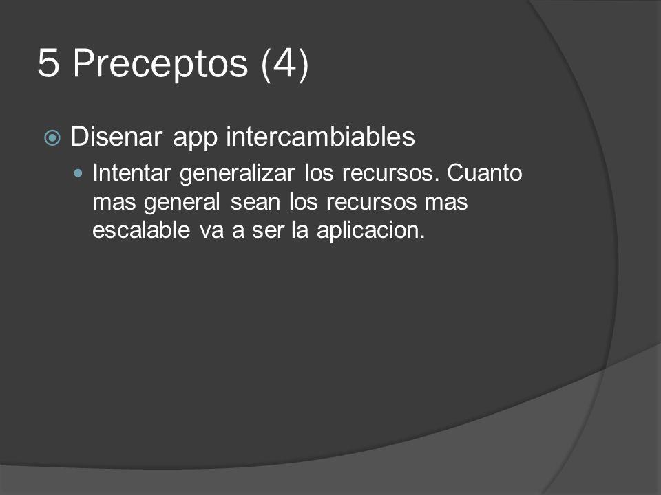 5 Preceptos (4) Disenar app intercambiables Intentar generalizar los recursos. Cuanto mas general sean los recursos mas escalable va a ser la aplicaci