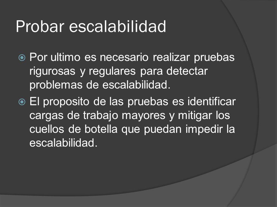 Probar escalabilidad Por ultimo es necesario realizar pruebas rigurosas y regulares para detectar problemas de escalabilidad. El proposito de las prue
