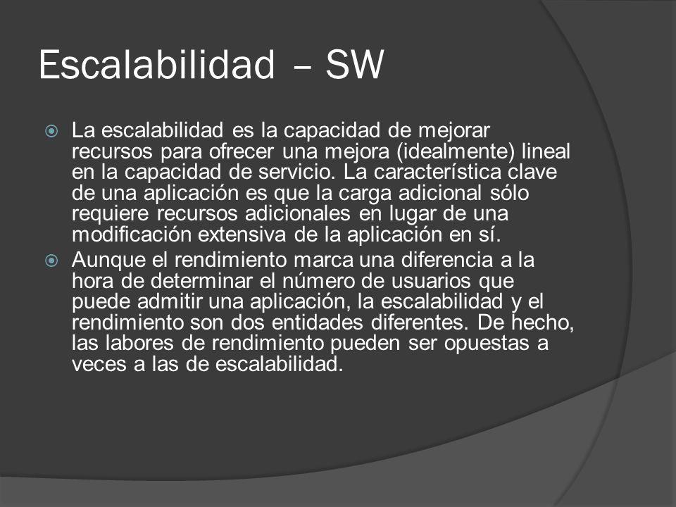 Escalabilidad – SW La escalabilidad es la capacidad de mejorar recursos para ofrecer una mejora (idealmente) lineal en la capacidad de servicio. La ca
