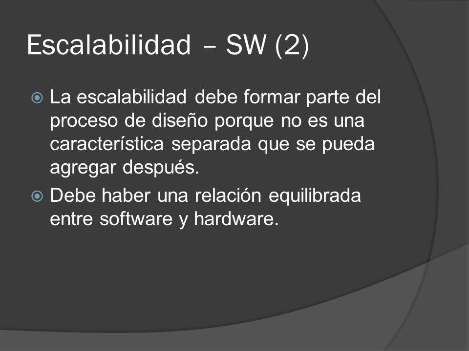 Escalabilidad – SW (2) La escalabilidad debe formar parte del proceso de diseño porque no es una característica separada que se pueda agregar después.