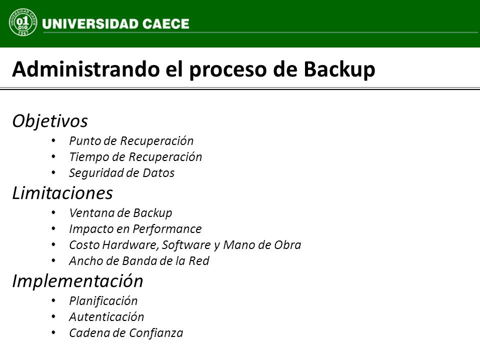 Administrando el proceso de Backup Objetivos Punto de Recuperación Tiempo de Recuperación Seguridad de Datos Limitaciones Ventana de Backup Impacto en