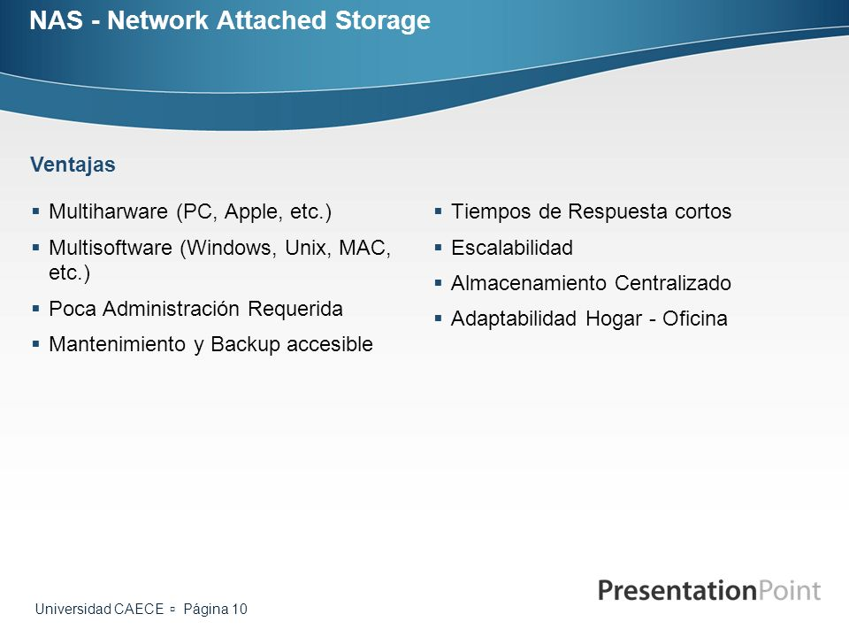 Universidad CAECE Página 10 NAS - Network Attached Storage Multiharware (PC, Apple, etc.) Multisoftware (Windows, Unix, MAC, etc.) Poca Administración