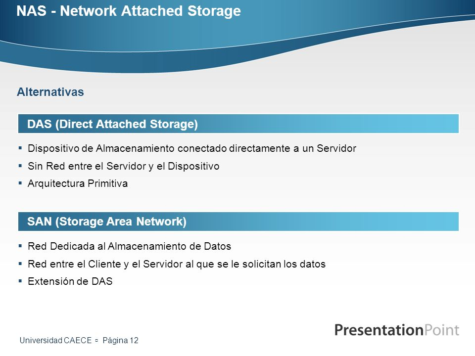 Universidad CAECE Página 12 NAS - Network Attached Storage DAS (Direct Attached Storage) Dispositivo de Almacenamiento conectado directamente a un Ser