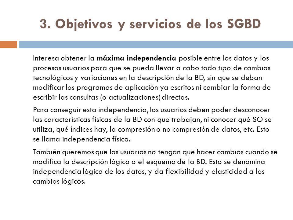 3. Objetivos y servicios de los SGBD Interesa obtener la máxima independencia posible entre los datos y los procesos usuarios para que se pueda llevar