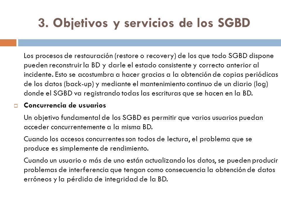 3. Objetivos y servicios de los SGBD Los procesos de restauración (restore o recovery) de los que todo SGBD dispone pueden reconstruir la BD y darle e