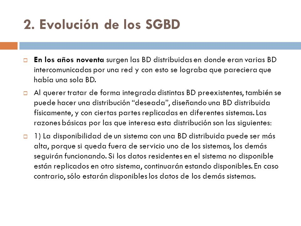 2. Evolución de los SGBD En los años noventa surgen las BD distribuidas en donde eran varias BD intercomunicadas por una red y con esto se lograba que