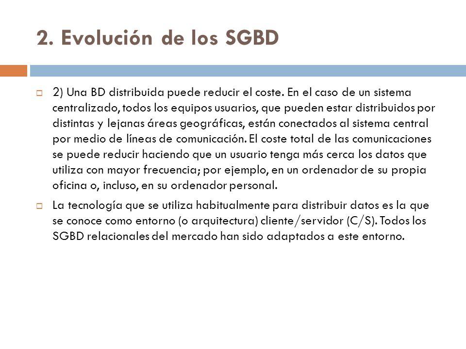 2. Evolución de los SGBD 2) Una BD distribuida puede reducir el coste. En el caso de un sistema centralizado, todos los equipos usuarios, que pueden e