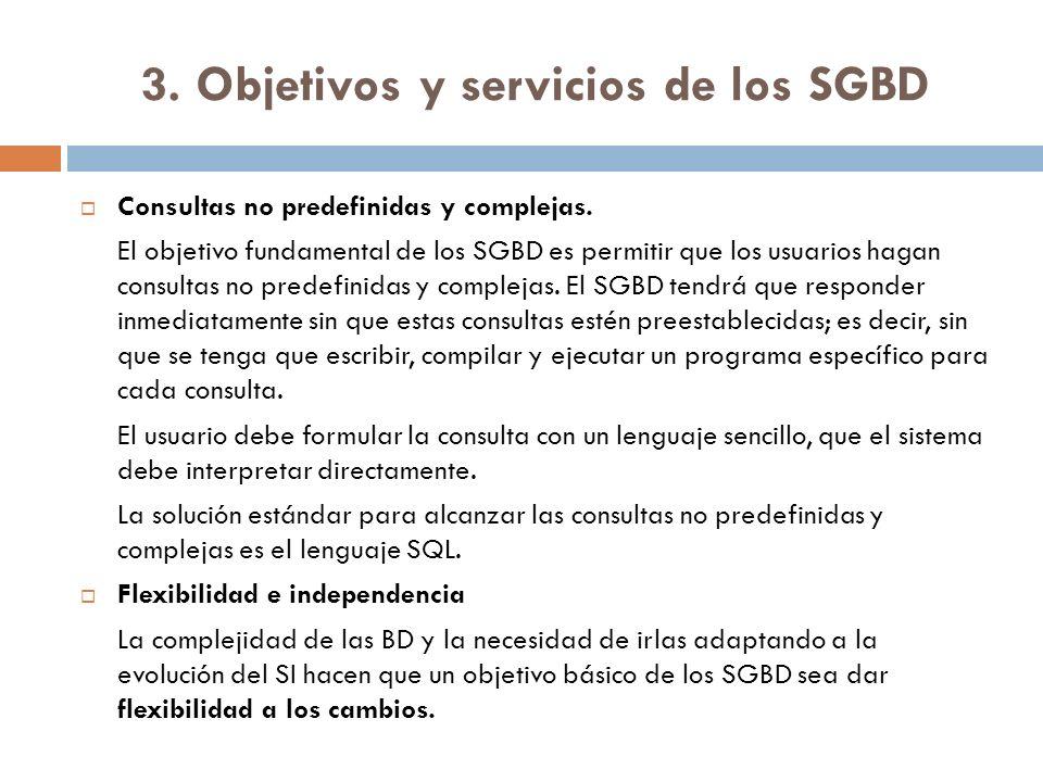 3. Objetivos y servicios de los SGBD Consultas no predefinidas y complejas. El objetivo fundamental de los SGBD es permitir que los usuarios hagan con