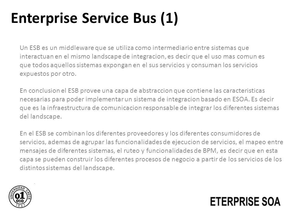 Enterprise Service Bus (1) Un ESB es un middleware que se utiliza como intermediario entre sistemas que interactuan en el mismo landscape de integraci