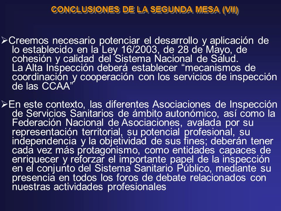 CONCLUSIONES DE LA SEGUNDA MESA (VII) Creemos necesario potenciar el desarrollo y aplicación de lo establecido en la Ley 16/2003, de 28 de Mayo, de cohesión y calidad del Sistema Nacional de Salud.