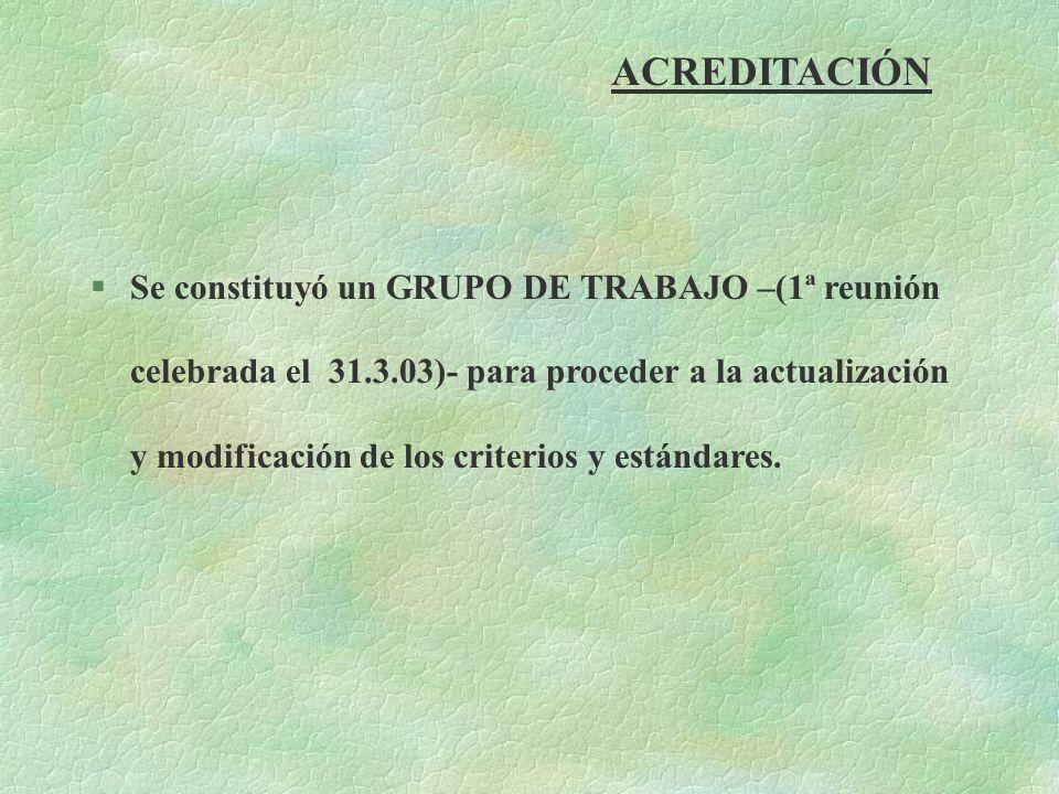 ACREDITACIÓN §Se constituyó un GRUPO DE TRABAJO –(1ª reunión celebrada el 31.3.03)- para proceder a la actualización y modificación de los criterios y