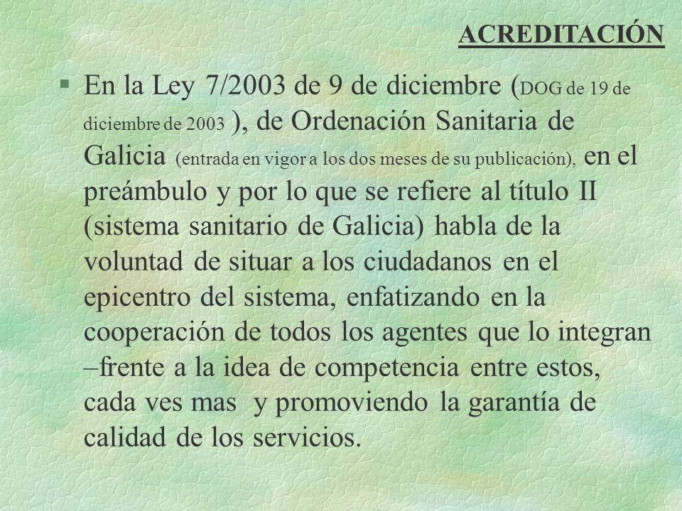 ACREDITACIÓN §En la Ley 7/2003 de 9 de diciembre ( DOG de 19 de diciembre de 2003 ), de Ordenación Sanitaria de Galicia (entrada en vigor a los dos me