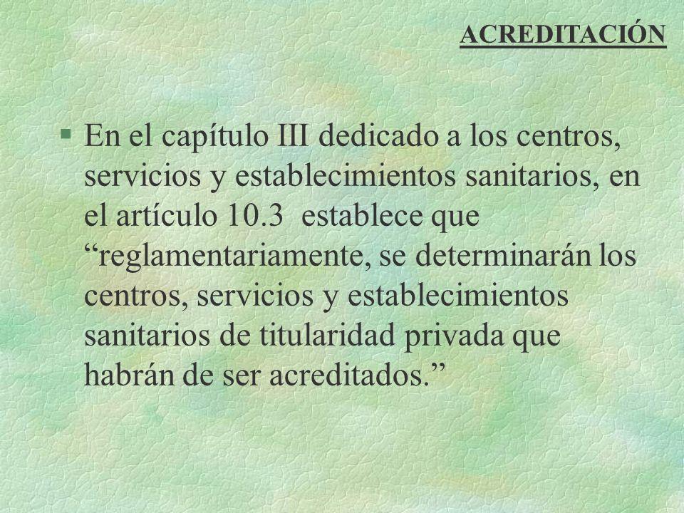 ACREDITACIÓN §En el capítulo III dedicado a los centros, servicios y establecimientos sanitarios, en el artículo 10.3 establece que reglamentariamente