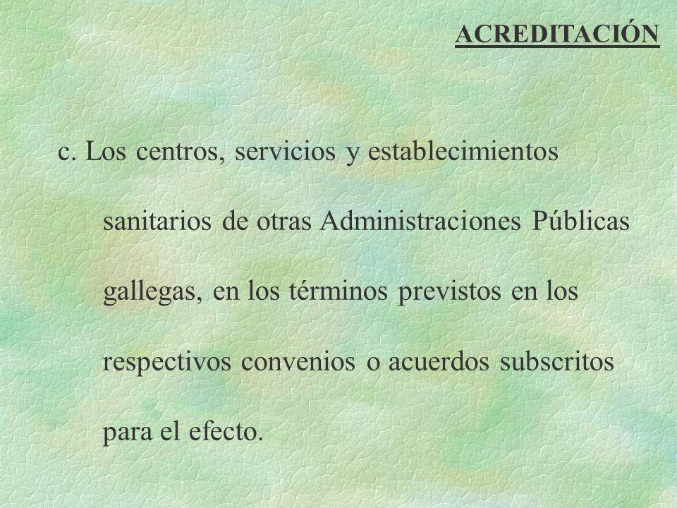 ACREDITACIÓN c. Los centros, servicios y establecimientos sanitarios de otras Administraciones Públicas gallegas, en los términos previstos en los res