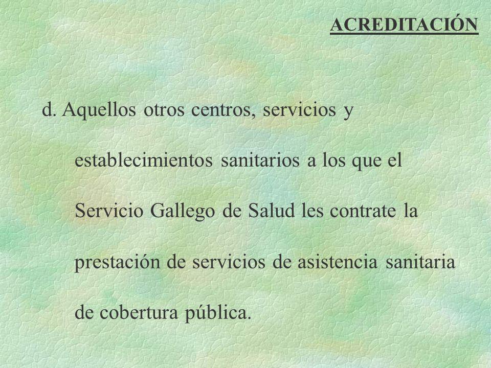 ACREDITACIÓN d. Aquellos otros centros, servicios y establecimientos sanitarios a los que el Servicio Gallego de Salud les contrate la prestación de s